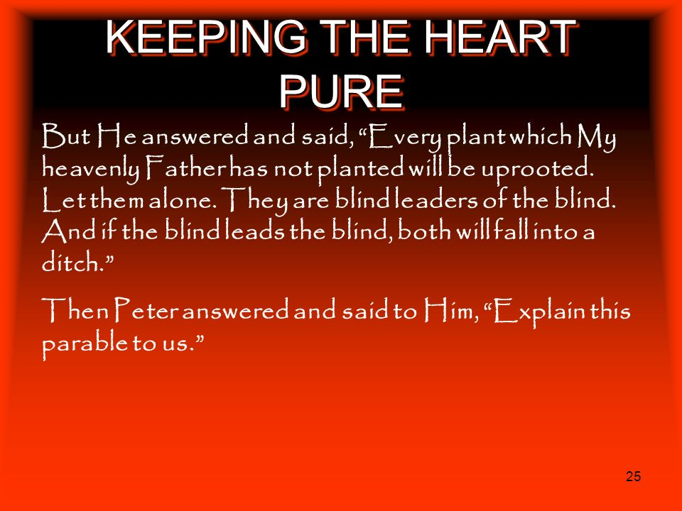 25 KEEPING THE HEART PURE But He answered and said, Every plant which My heavenly Father has not planted will be uprooted. Let them alone. They are bl