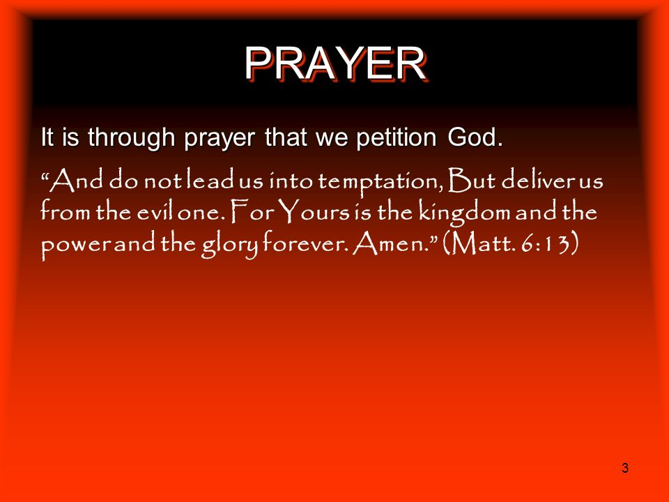 3 PRAYERPRAYER It is through prayer that we petition God. And do not lead us into temptation, But deliver us from the evil one. For Yours is the kingd