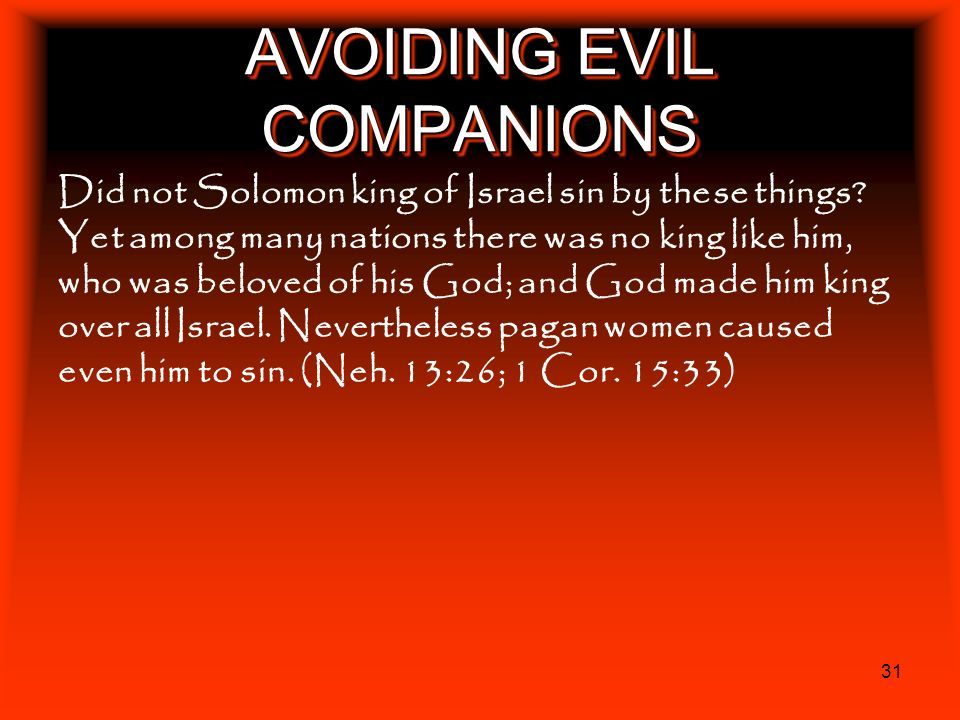 31 AVOIDING EVIL COMPANIONS Did not Solomon king of Israel sin by these things? Yet among many nations there was no king like him, who was beloved of