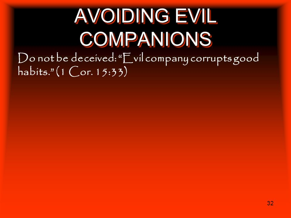 32 AVOIDING EVIL COMPANIONS Do not be deceived: Evil company corrupts good habits. (1 Cor. 15:33)