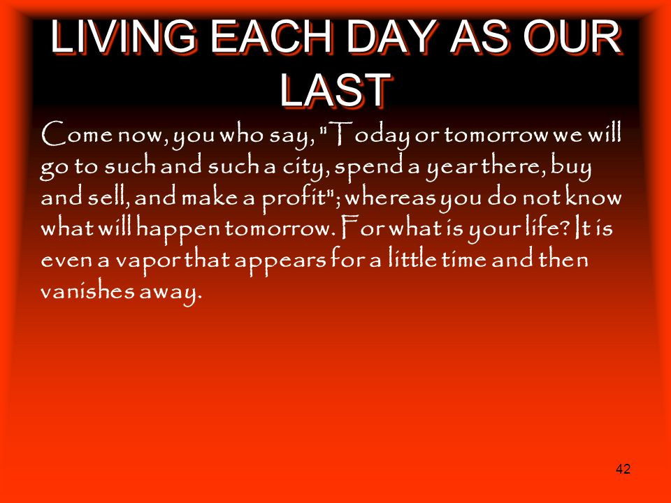 42 LIVING EACH DAY AS OUR LAST Come now, you who say,