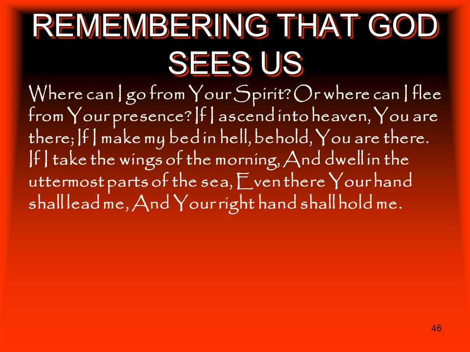 46 REMEMBERING THAT GOD SEES US Where can I go from Your Spirit? Or where can I flee from Your presence? If I ascend into heaven, You are there; If I