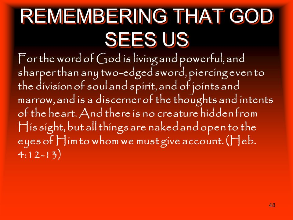 48 REMEMBERING THAT GOD SEES US For the word of God is living and powerful, and sharper than any two-edged sword, piercing even to the division of sou