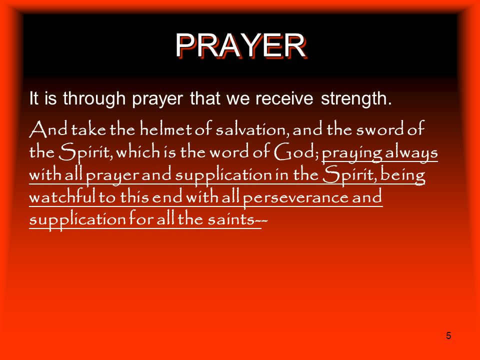 5 PRAYERPRAYER It is through prayer that we receive strength. And take the helmet of salvation, and the sword of the Spirit, which is the word of God;