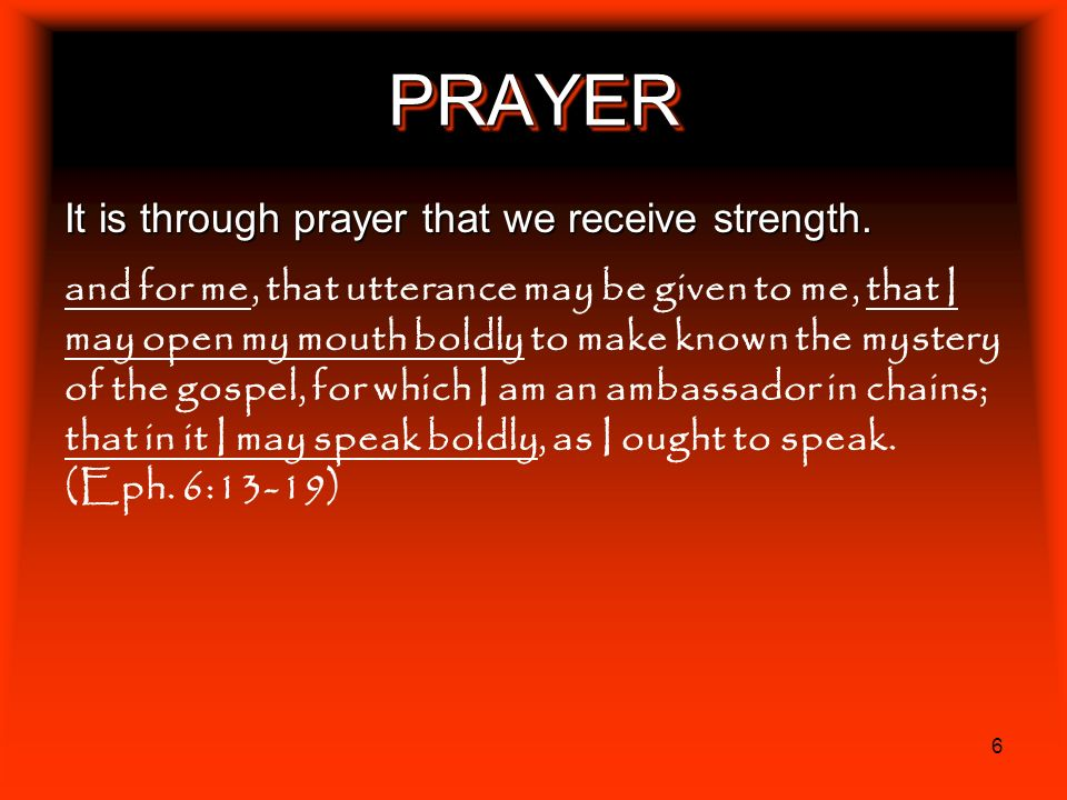 6 PRAYERPRAYER It is through prayer that we receive strength. and for me, that utterance may be given to me, that I may open my mouth boldly to make k