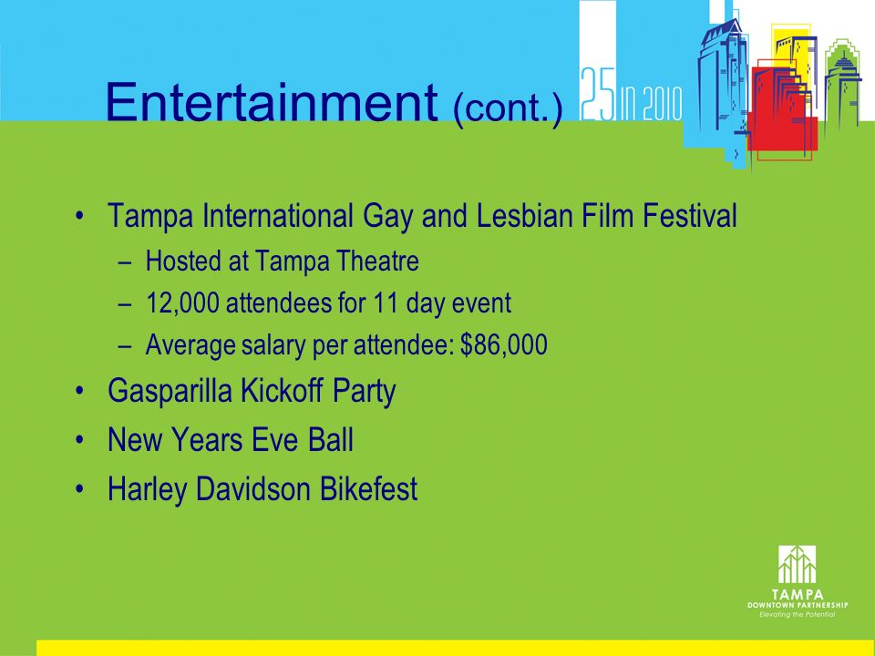 Entertainment (cont.) Tampa International Gay and Lesbian Film Festival –Hosted at Tampa Theatre –12,000 attendees for 11 day event –Average salary pe