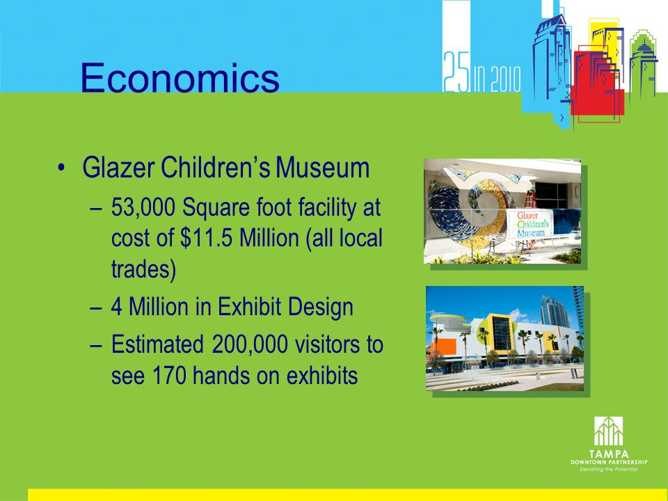 Economics Glazer Childrens Museum –53,000 Square foot facility at cost of $11.5 Million (all local trades) –4 Million in Exhibit Design –Estimated 200