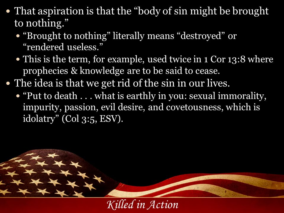 Killed in Action That aspiration is that the body of sin might be brought to nothing. Brought to nothing literally means destroyed or rendered useless