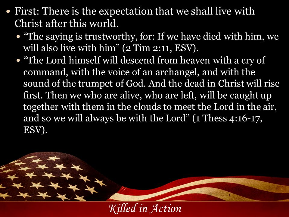 Killed in Action First: There is the expectation that we shall live with Christ after this world. The saying is trustworthy, for: If we have died with