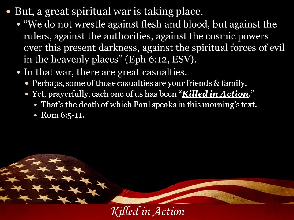 Killed in Action But, a great spiritual war is taking place. We do not wrestle against flesh and blood, but against the rulers, against the authoritie