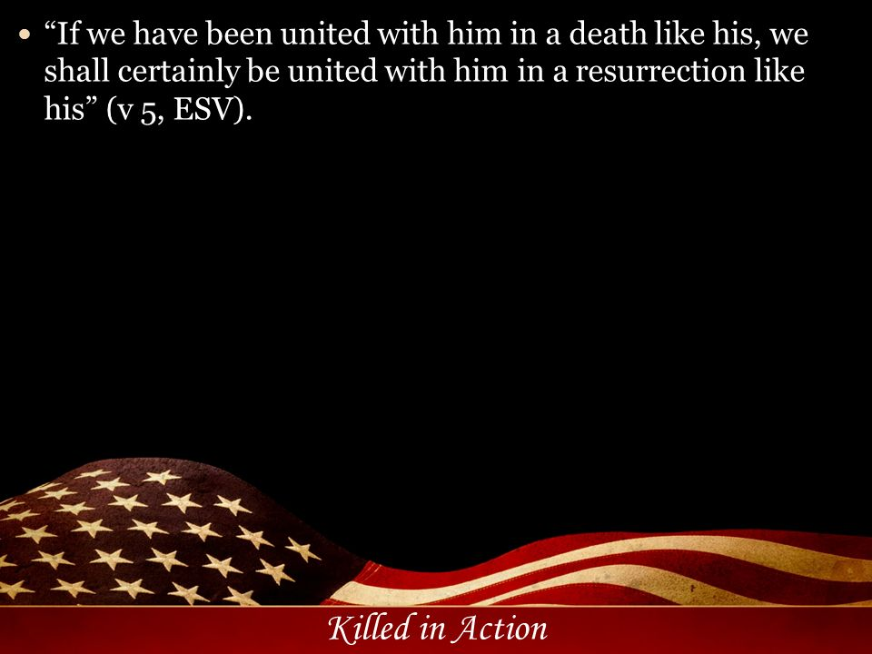 Killed in Action If we have been united with him in a death like his, we shall certainly be united with him in a resurrection like his (v 5, ESV).