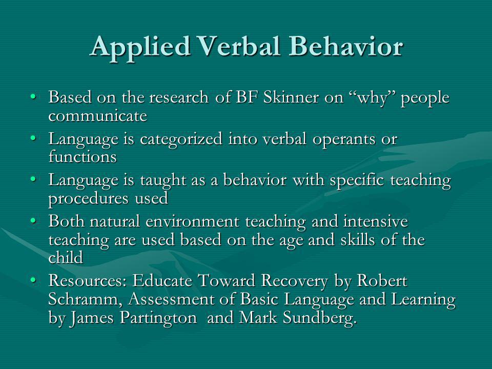 Applied Verbal Behavior Based on the research of BF Skinner on why people communicateBased on the research of BF Skinner on why people communicate Language is categorized into verbal operants or functionsLanguage is categorized into verbal operants or functions Language is taught as a behavior with specific teaching procedures usedLanguage is taught as a behavior with specific teaching procedures used Both natural environment teaching and intensive teaching are used based on the age and skills of the childBoth natural environment teaching and intensive teaching are used based on the age and skills of the child Resources: Educate Toward Recovery by Robert Schramm, Assessment of Basic Language and Learning by James Partington and Mark Sundberg.Resources: Educate Toward Recovery by Robert Schramm, Assessment of Basic Language and Learning by James Partington and Mark Sundberg.