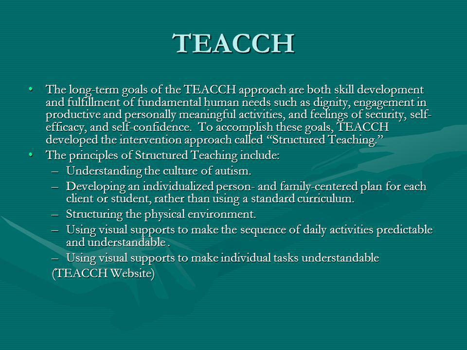 TEACCH The long-term goals of the TEACCH approach are both skill development and fulfillment of fundamental human needs such as dignity, engagement in productive and personally meaningful activities, and feelings of security, self- efficacy, and self-confidence.