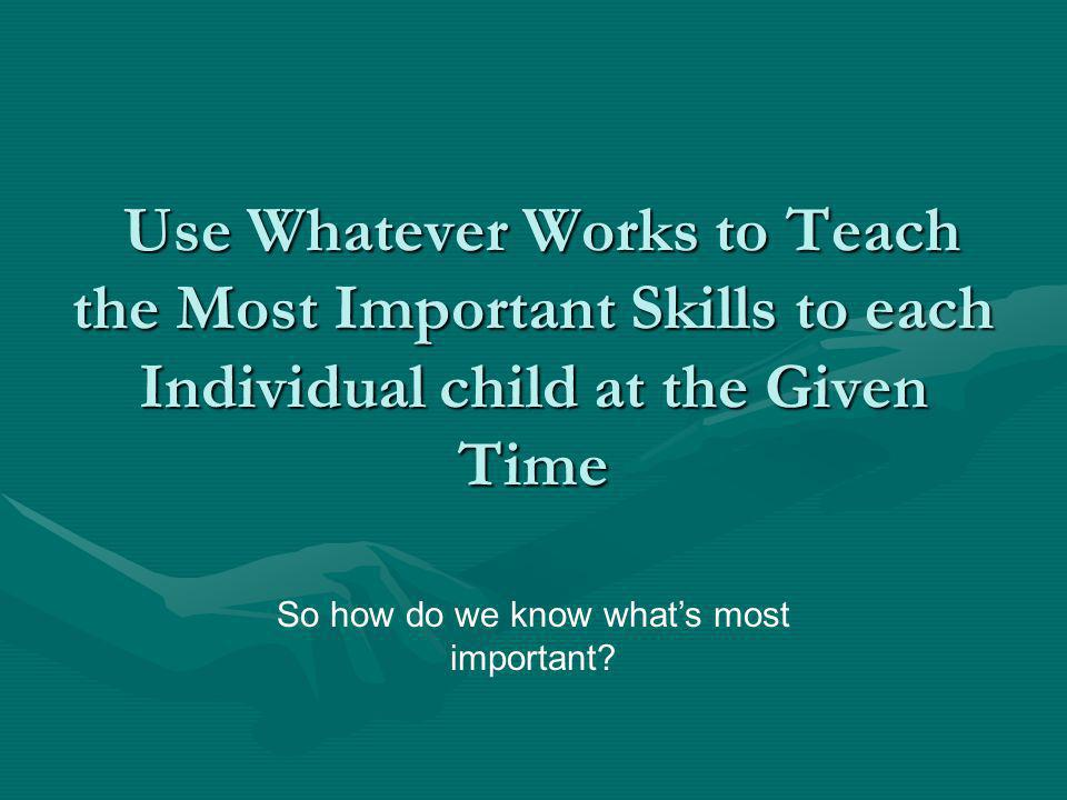 Use Whatever Works to Teach the Most Important Skills to each Individual child at the Given Time Use Whatever Works to Teach the Most Important Skills to each Individual child at the Given Time So how do we know whats most important