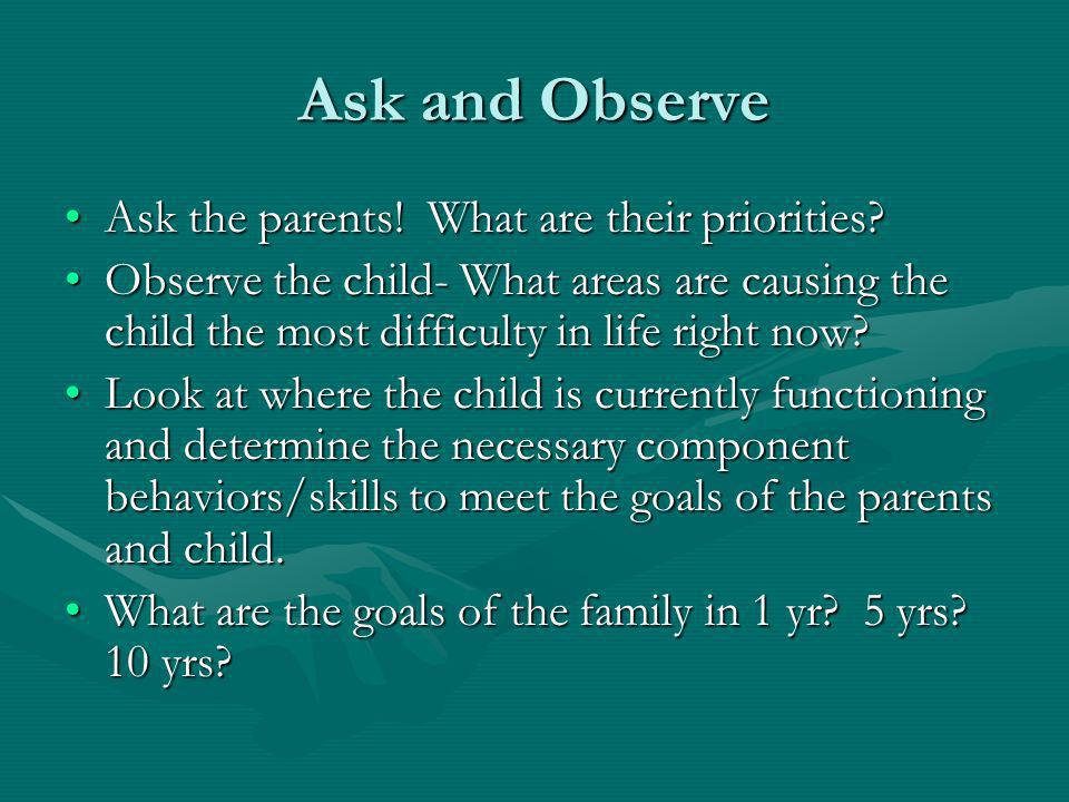 Ask and Observe Ask the parents. What are their priorities Ask the parents.