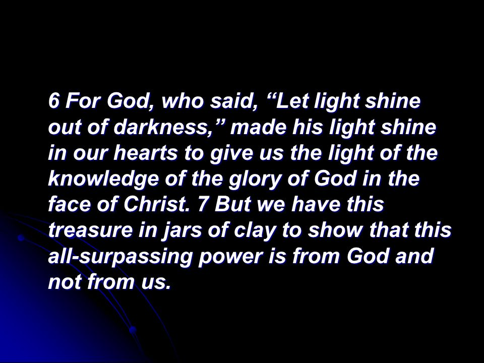 6 For God, who said, Let light shine out of darkness, made his light shine in our hearts to give us the light of the knowledge of the glory of God in the face of Christ.