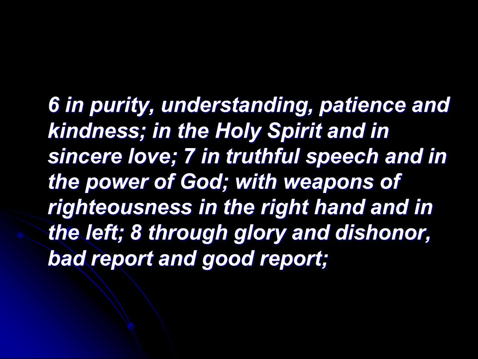 6 in purity, understanding, patience and kindness; in the Holy Spirit and in sincere love; 7 in truthful speech and in the power of God; with weapons of righteousness in the right hand and in the left; 8 through glory and dishonor, bad report and good report;