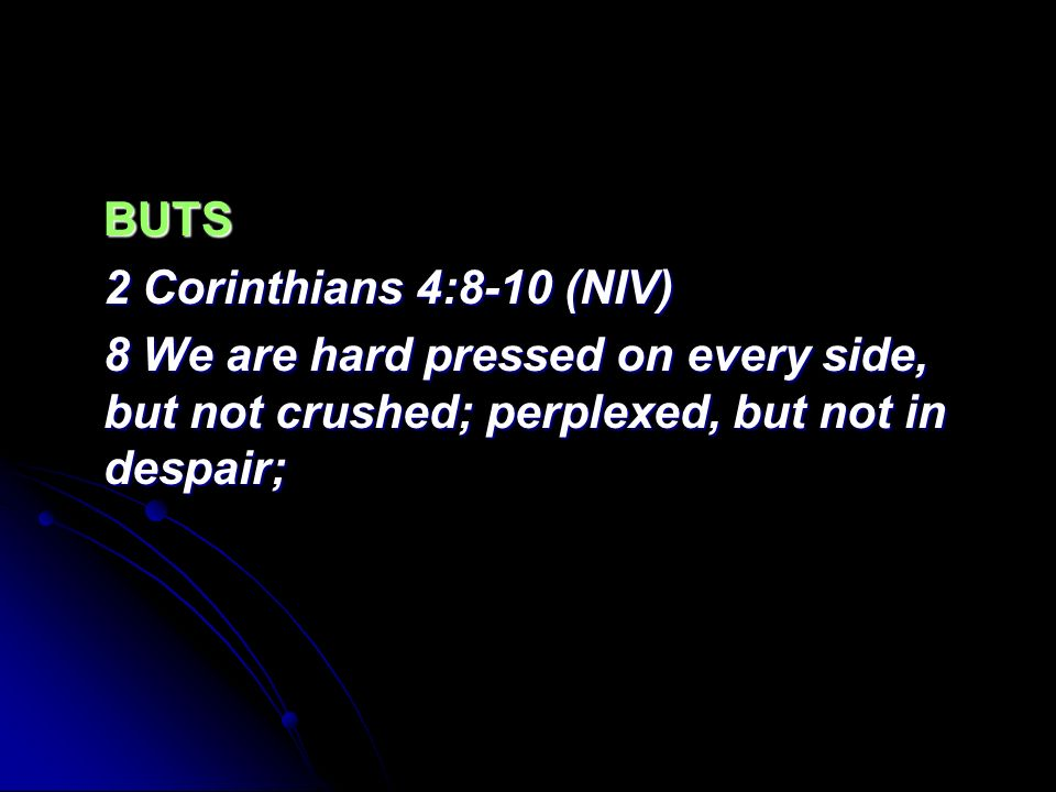 BUTS 2 Corinthians 4:8-10 (NIV) 8 We are hard pressed on every side, but not crushed; perplexed, but not in despair;