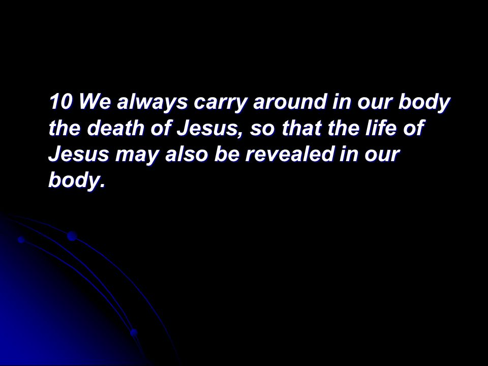 10 We always carry around in our body the death of Jesus, so that the life of Jesus may also be revealed in our body.