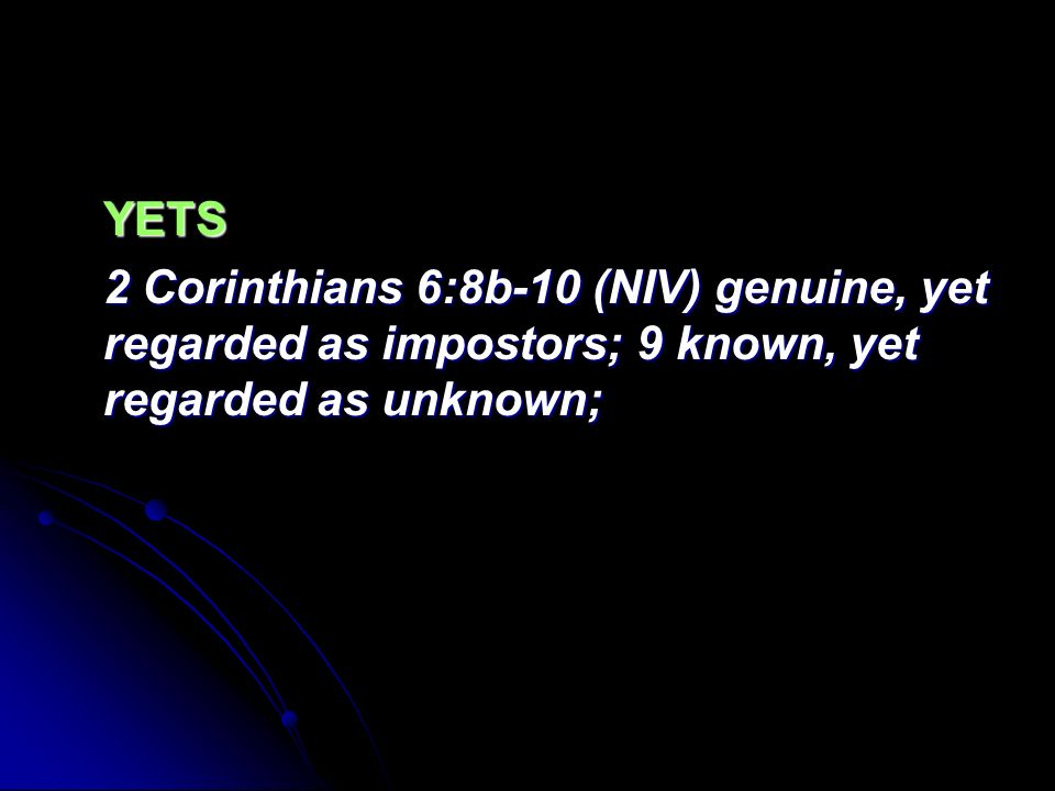 YETS 2 Corinthians 6:8b-10 (NIV) genuine, yet regarded as impostors; 9 known, yet regarded as unknown;
