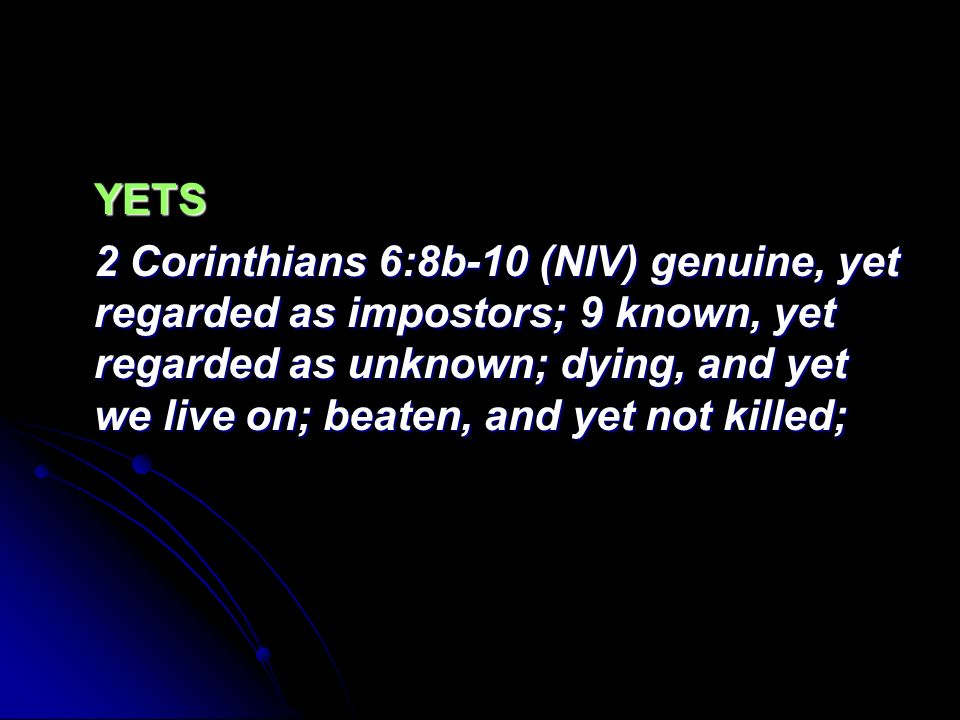 YETS 2 Corinthians 6:8b-10 (NIV) genuine, yet regarded as impostors; 9 known, yet regarded as unknown; dying, and yet we live on; beaten, and yet not killed;