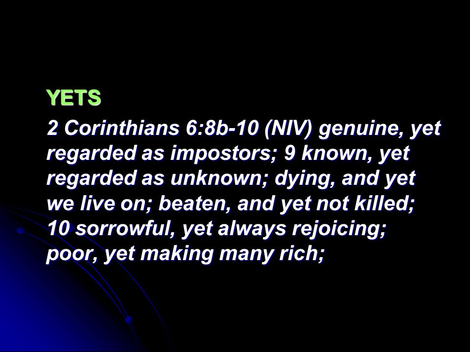 YETS 2 Corinthians 6:8b-10 (NIV) genuine, yet regarded as impostors; 9 known, yet regarded as unknown; dying, and yet we live on; beaten, and yet not killed; 10 sorrowful, yet always rejoicing; poor, yet making many rich;