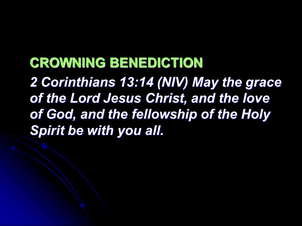 CROWNING BENEDICTION 2 Corinthians 13:14 (NIV) May the grace of the Lord Jesus Christ, and the love of God, and the fellowship of the Holy Spirit be with you all.