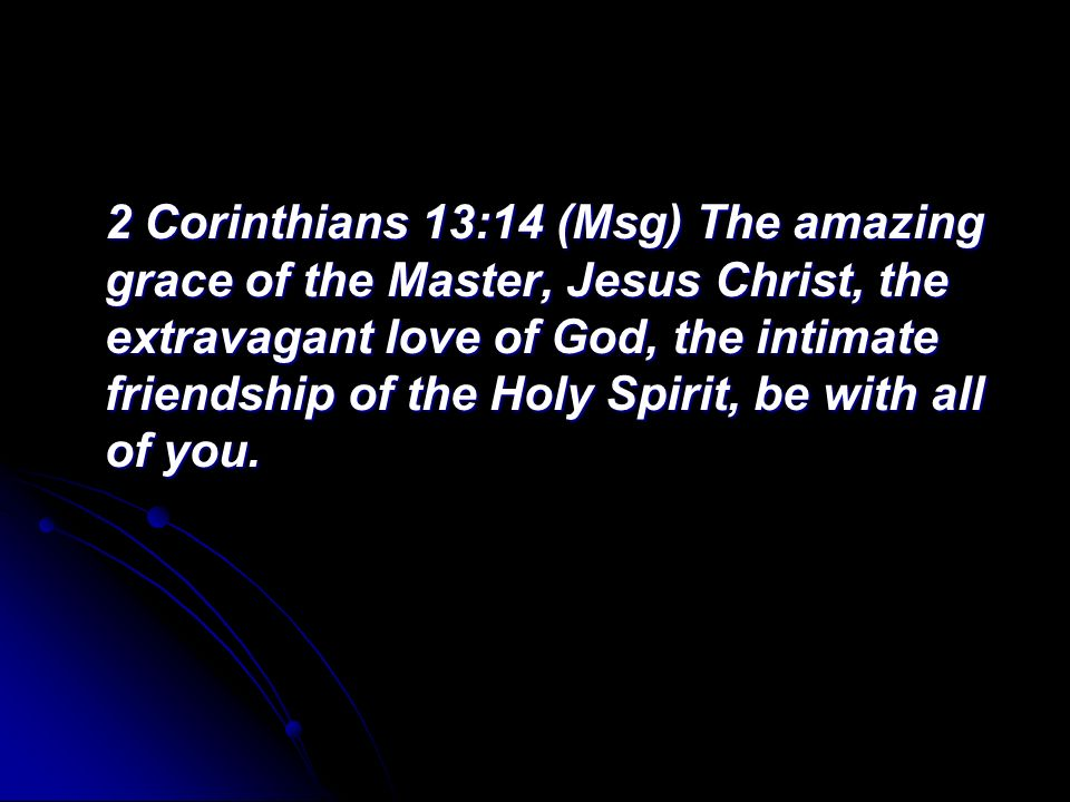 2 Corinthians 13:14 (Msg) The amazing grace of the Master, Jesus Christ, the extravagant love of God, the intimate friendship of the Holy Spirit, be with all of you.