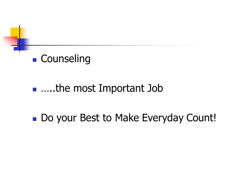 Counseling …..the most Important Job Do your Best to Make Everyday Count!