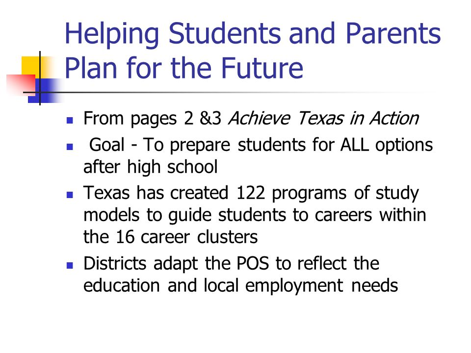 Helping Students and Parents Plan for the Future From pages 2 &3 Achieve Texas in Action Goal - To prepare students for ALL options after high school Texas has created 122 programs of study models to guide students to careers within the 16 career clusters Districts adapt the POS to reflect the education and local employment needs