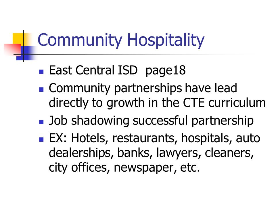 Community Hospitality East Central ISD page18 Community partnerships have lead directly to growth in the CTE curriculum Job shadowing successful partnership EX: Hotels, restaurants, hospitals, auto dealerships, banks, lawyers, cleaners, city offices, newspaper, etc.
