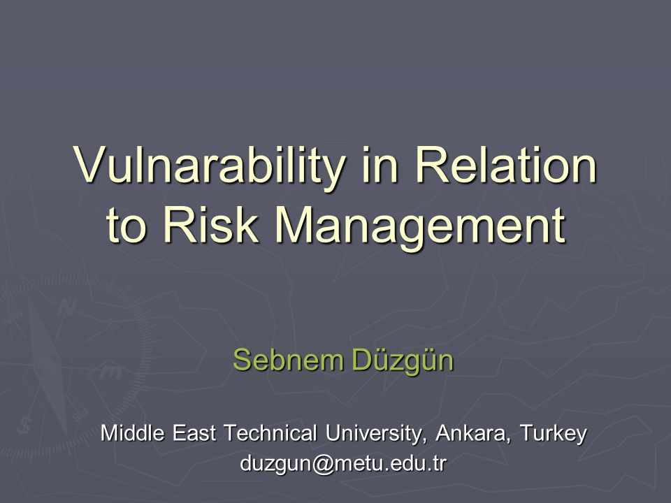 Vulnarability in Relation to Risk Management Sebnem Düzgün Middle East Technical University, Ankara, Turkey duzgun@metu.edu.tr