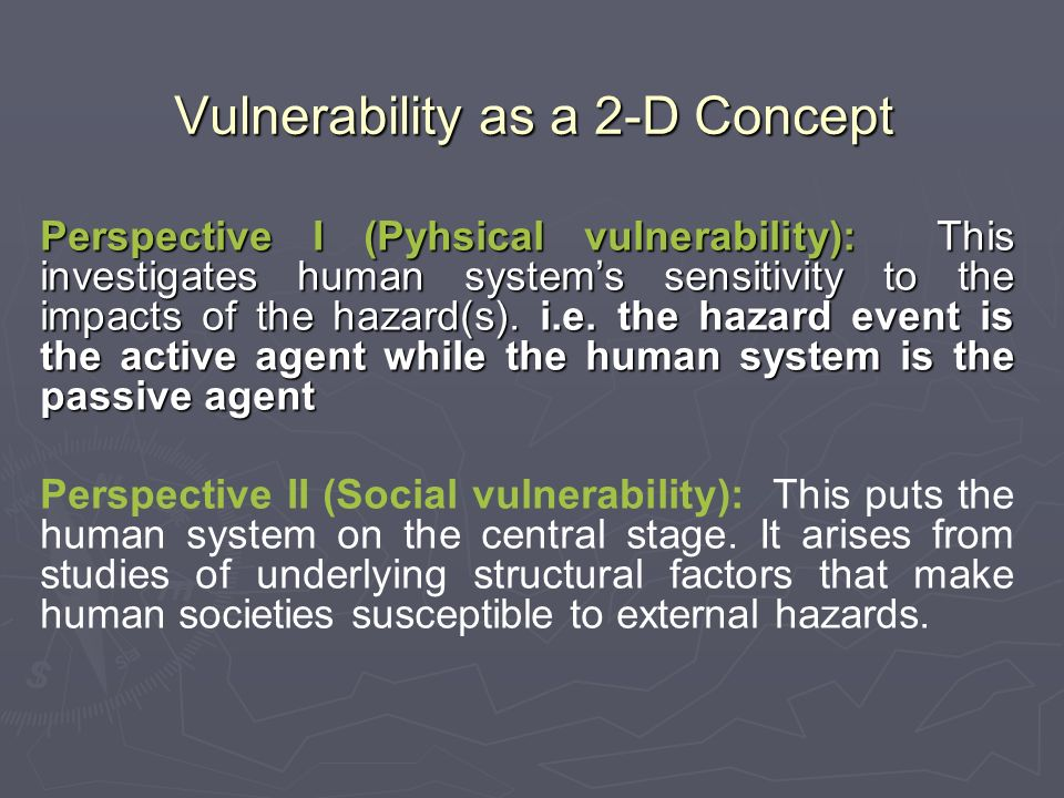 Vulnerability as a 2-D Concept Perspective I (Pyhsical vulnerability): This investigates human systems sensitivity to the impacts of the hazard(s).