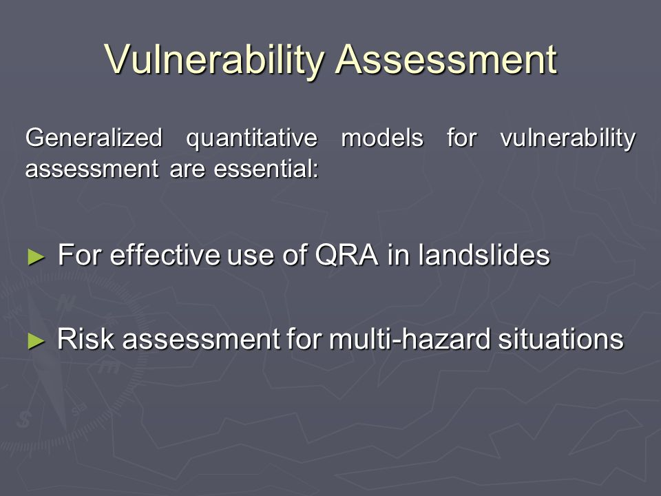 Vulnerability Assessment For effective use of QRA in landslides For effective use of QRA in landslides Risk assessment for multi-hazard situations Risk assessment for multi-hazard situations Generalized quantitative models for vulnerability assessment are essential: