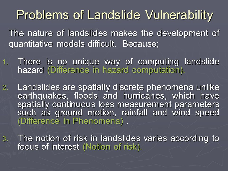 Problems of Landslide Vulnerability The nature of landslides makes the development of quantitative models difficult.