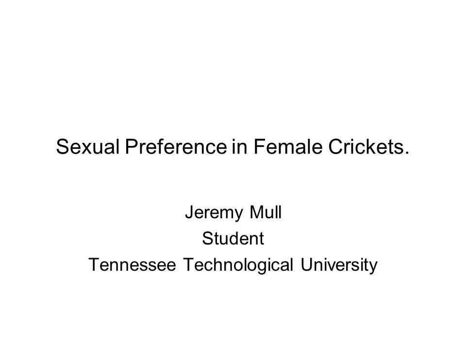 Sexual Preference in Female Crickets. Jeremy Mull Student Tennessee Technological University