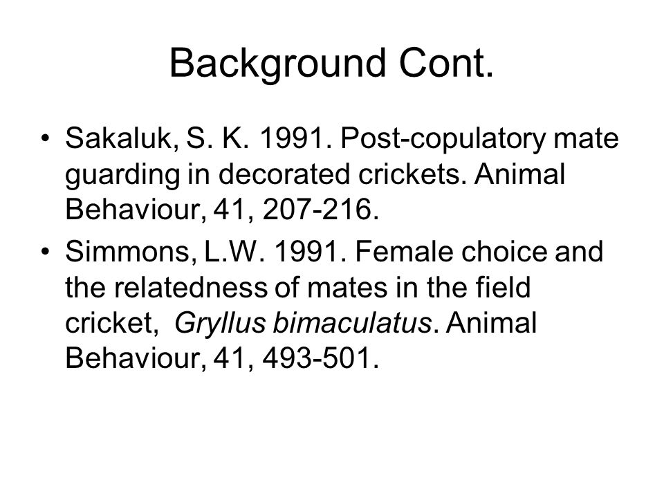 Background Cont. Sakaluk, S. K. 1991. Post-copulatory mate guarding in decorated crickets.