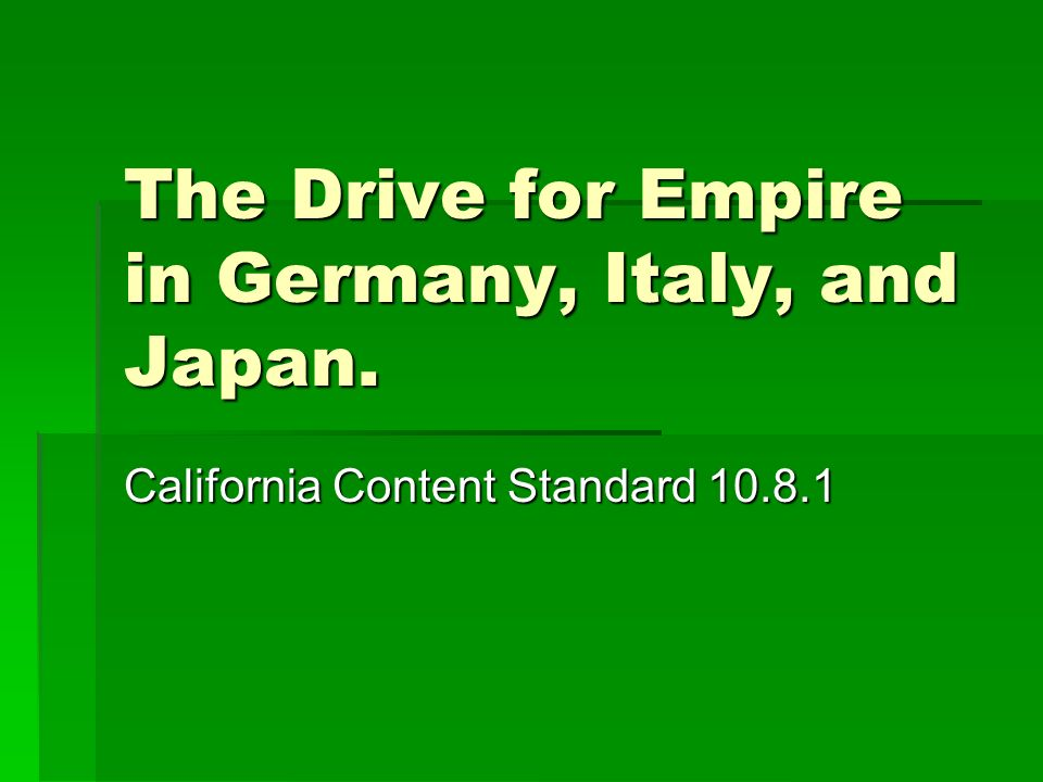 The Drive for Empire in Germany, Italy, and Japan. California Content Standard 10.8.1
