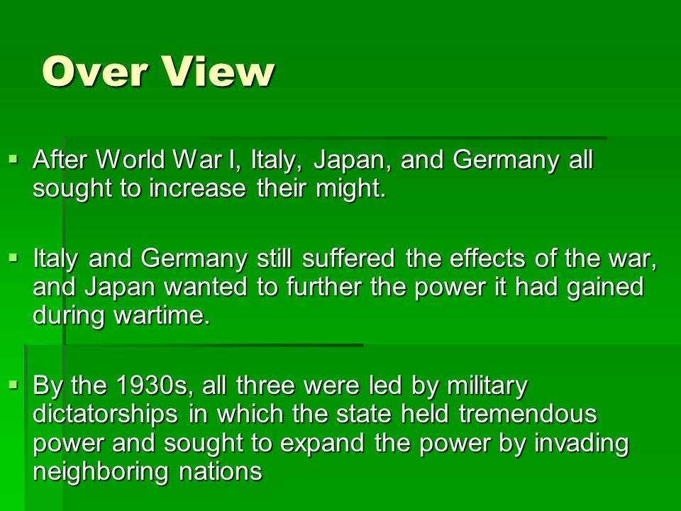 Over View After World War I, Italy, Japan, and Germany all sought to increase their might. After World War I, Italy, Japan, and Germany all sought to