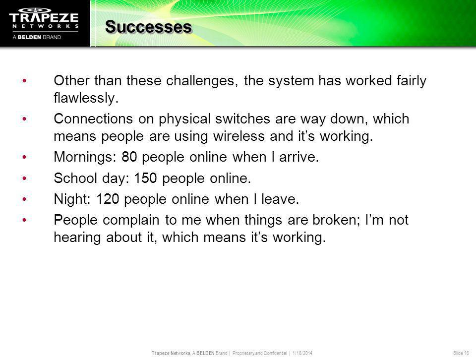 Trapeze Networks, A BELDEN Brand | Proprietary and Confidential | 1/16/2014 Slide 16 Successes Other than these challenges, the system has worked fair