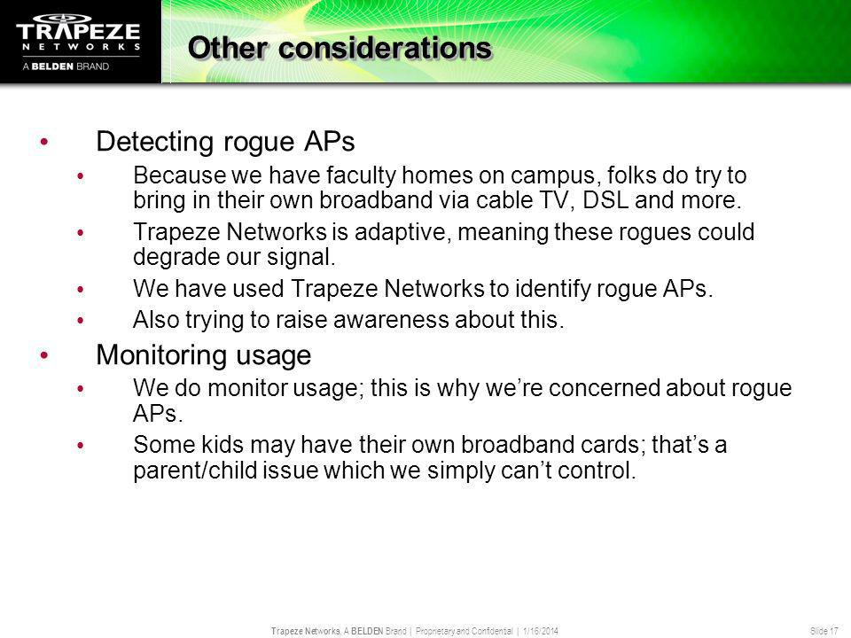 Trapeze Networks, A BELDEN Brand | Proprietary and Confidential | 1/16/2014 Slide 17 Other considerations Detecting rogue APs Because we have faculty homes on campus, folks do try to bring in their own broadband via cable TV, DSL and more.