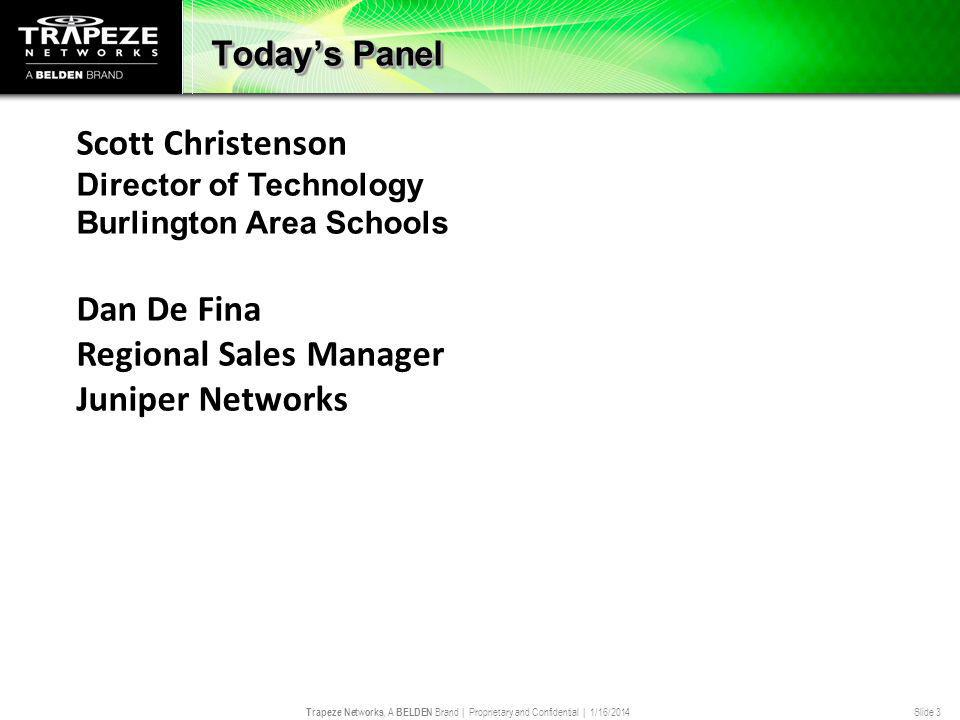Trapeze Networks, A BELDEN Brand | Proprietary and Confidential | 1/16/2014 Slide 3 Todays Panel Scott Christenson Director of Technology Burlington Area Schools Dan De Fina Regional Sales Manager Juniper Networks