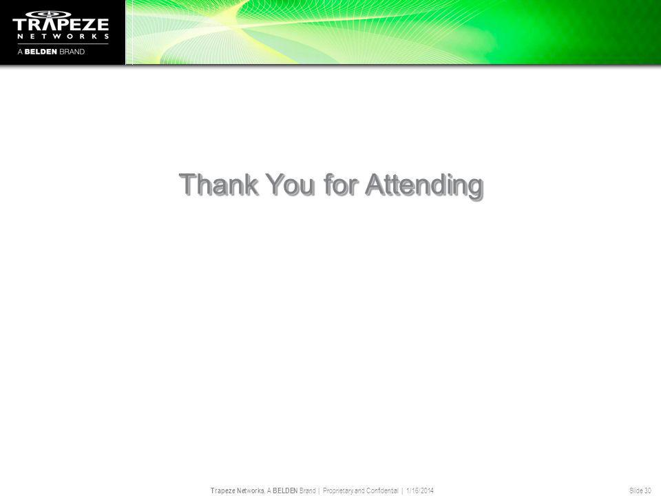 Trapeze Networks, A BELDEN Brand | Proprietary and Confidential | 1/16/2014 Slide 30 Thank You for Attending We look forward to seeing you at the next T.H.E.
