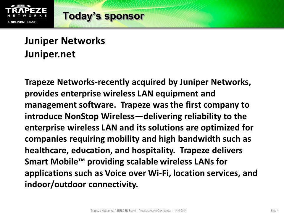 Trapeze Networks, A BELDEN Brand | Proprietary and Confidential | 1/16/2014 Slide 4 Todays sponsor Juniper Networks Juniper.net Trapeze Networks-recently acquired by Juniper Networks, provides enterprise wireless LAN equipment and management software.