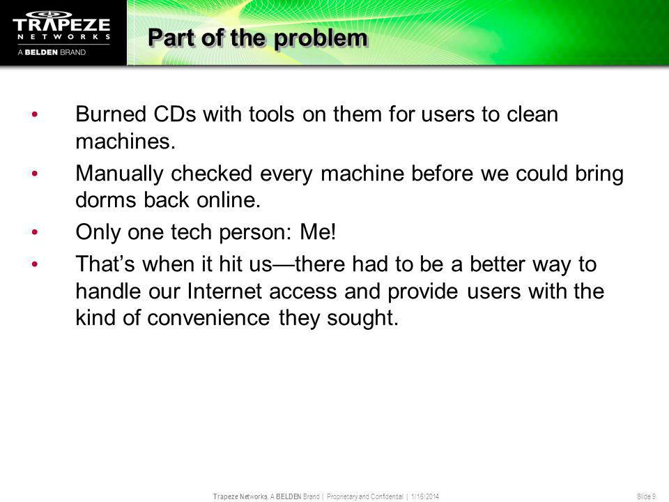 Trapeze Networks, A BELDEN Brand | Proprietary and Confidential | 1/16/2014 Slide 9 Part of the problem Burned CDs with tools on them for users to cle