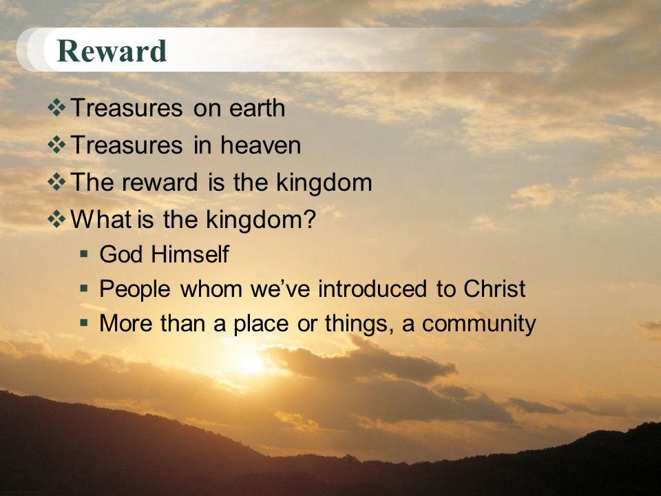 Reward Treasures on earth Treasures in heaven The reward is the kingdom What is the kingdom.