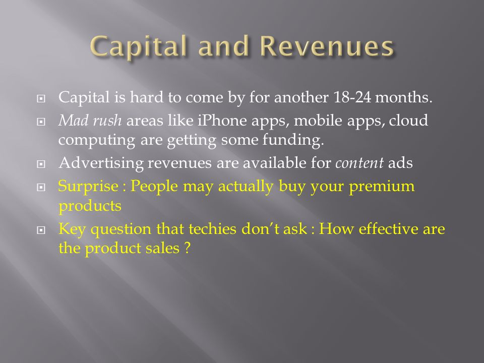 Capital is hard to come by for another 18-24 months. Mad rush areas like iPhone apps, mobile apps, cloud computing are getting some funding. Advertisi
