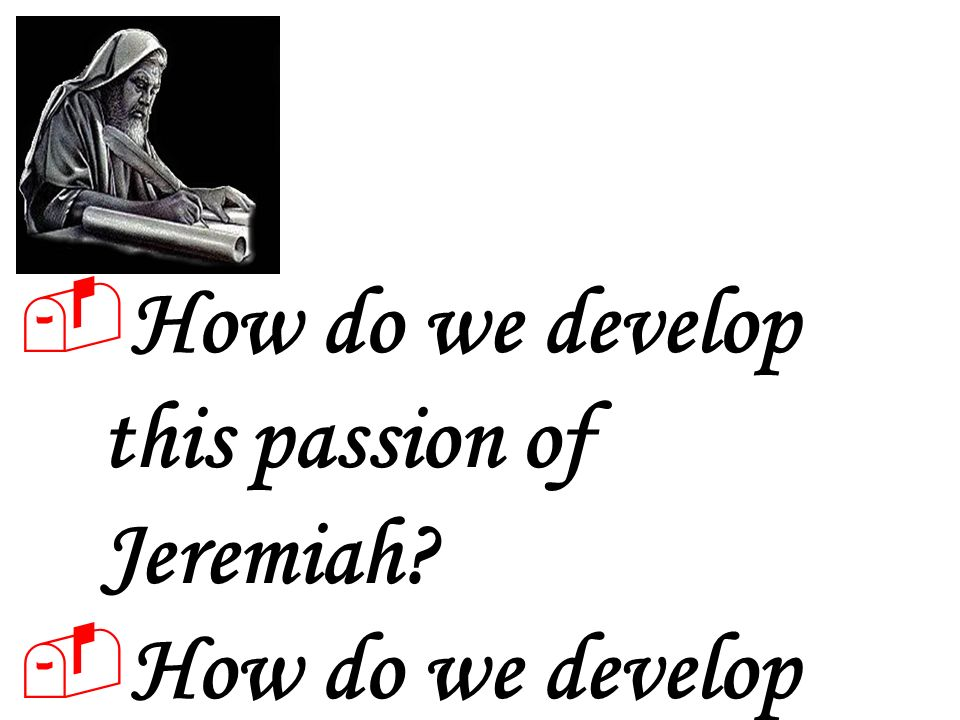 How do we develop this passion of Jeremiah How do we develop this burning in our hearts