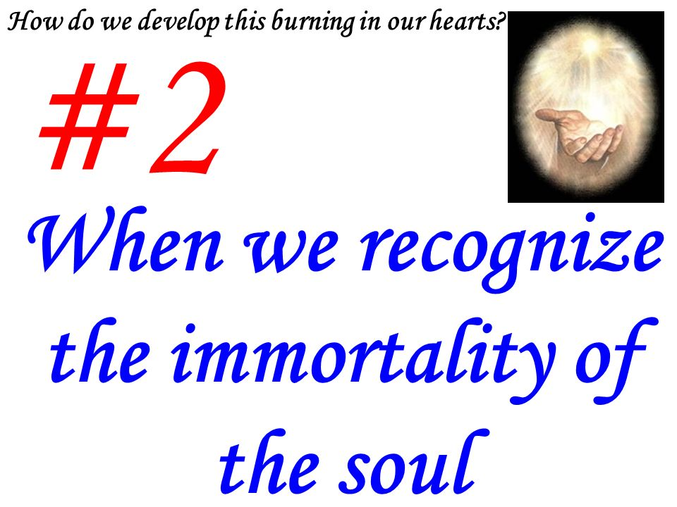 #2 When we recognize the immortality of the soul How do we develop this burning in our hearts