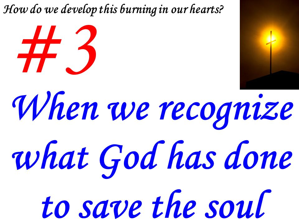 #3 When we recognize what God has done to save the soul How do we develop this burning in our hearts